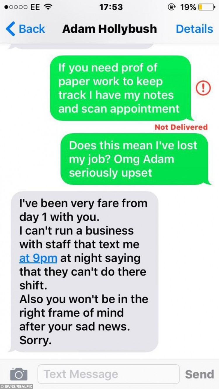 3 of 3 - text messages sent between Amy Larman and her boss Adam. See SWNS story SWFIRED: A teenager claims she was fired by her boss after she told him she had to take the day off work because her unborn child had died. Horrified Amy Larman, 18, had been working in her first job at a local pub to save money. At 15 weeks pregnant, Amy was mortified when after going for a scan she was told that the baby's heart had stopped beating and she would have to have a termination. But things were made worse when she rang her boss to explain the unexpected situation and he allegedly gave her the sack.